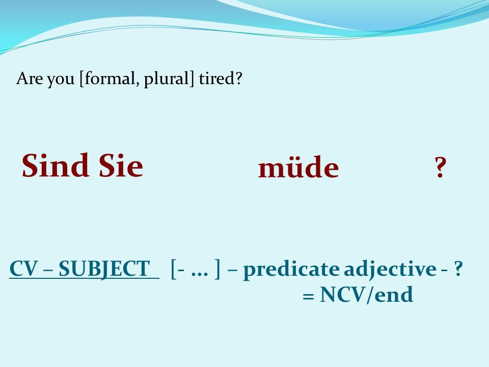 Are you [formal, plural] tired